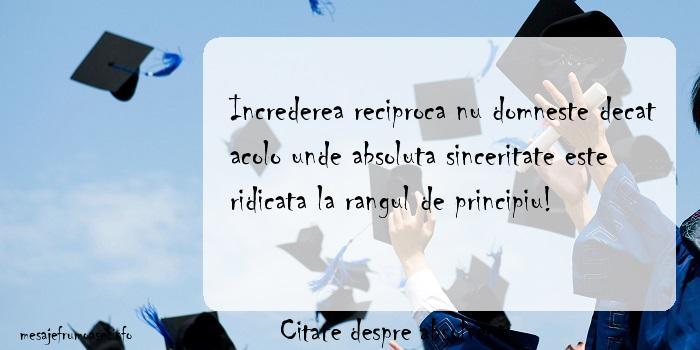 Citate despre absolventi - Increderea reciproca nu domneste decat acolo unde absoluta sinceritate este ridicata la rangul de principiu!
