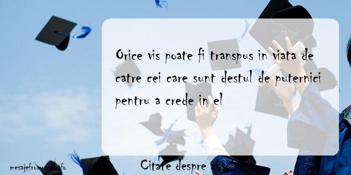Citate despre absolventi - Orice vis poate fi transpus in viata de catre cei care sunt destul de puternici pentru a crede in el