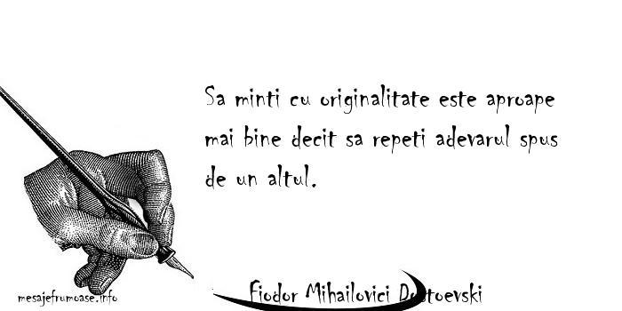 Fiodor Mihailovici Dostoevski - Sa minti cu originalitate este aproape mai bine decit sa repeti adevarul spus de un altul.