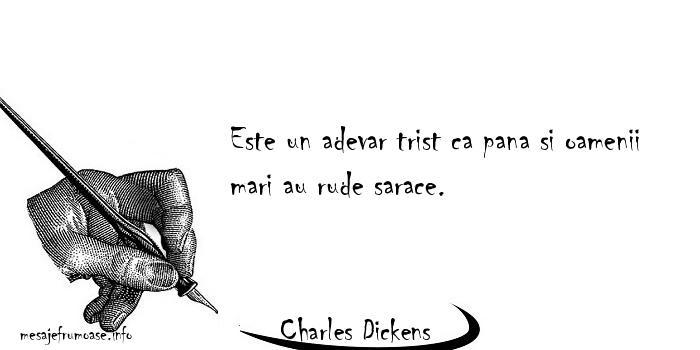 Charles Dickens - Este un adevar trist ca pana si oamenii mari au rude sarace.