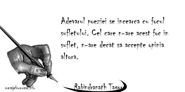 Rabindranath Tagore - Adevarul poeziei se incearca cu focul sufletului. Cel care n-are acest foc in suflet, n-are decat sa accepte opinia altora.