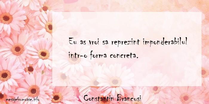 Constantin Brancusi - Eu as vroi sa reprezint imponderabilul intr-o forma concreta.