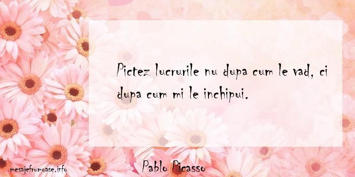 Pablo Picasso - Pictez lucrurile nu dupa cum le vad, ci dupa cum mi le inchipui.