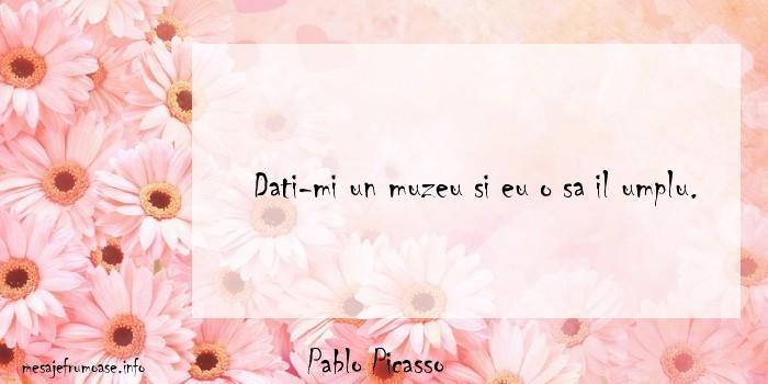 Pablo Picasso - Dati-mi un muzeu si eu o sa il umplu.