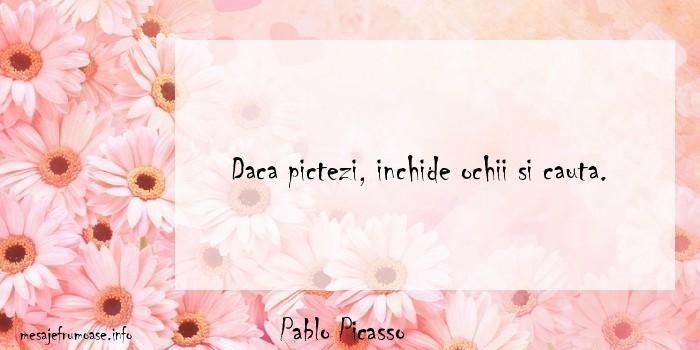 Pablo Picasso - Daca pictezi, inchide ochii si cauta.