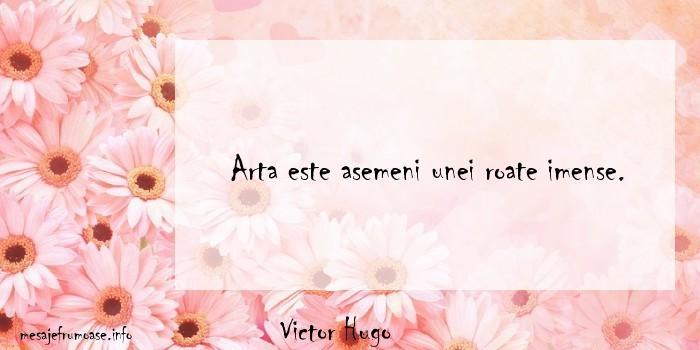 Victor Hugo - Arta este asemeni unei roate imense.