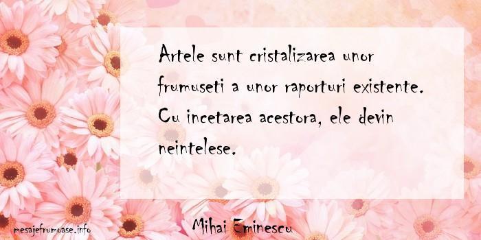 Mihai Eminescu - Artele sunt cristalizarea unor frumuseti a unor raporturi existente. Cu incetarea acestora, ele devin neintelese.