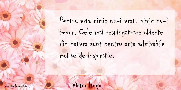 Victor Hugo - Pentru arta nimic nu-i urat, nimic nu-i impur. Cele mai respingatoare obiecte din natura sunt pentru arta admirabile motive de inspiratie.