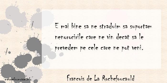 Francois de La Rochefoucauld - E mai bine sa ne straduim sa suportam nenorocirile care ne vin decat sa le prevedem pe cele care ne pot veni.