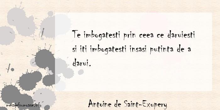 Antoine de Saint-Exupery - Te imbogatesti prin ceea ce daruiesti si iti imbogatesti insasi putinta de a darui.