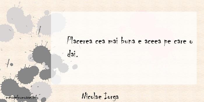 Nicolae Iorga - Placerea cea mai buna e aceea pe care o dai.