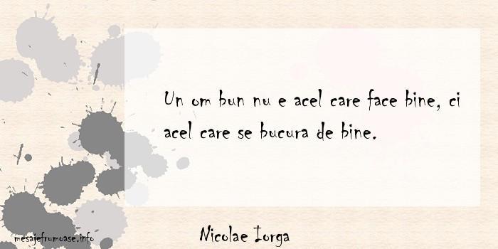 Nicolae Iorga - Un om bun nu e acel care face bine, ci acel care se bucura de bine.