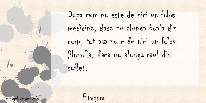 Pitagora - Dupa cum nu este de nici un folos medicina, daca nu alunga boala din corp, tot asa nu e de nici un folos filozofia, daca nu alunga raul din suflet.