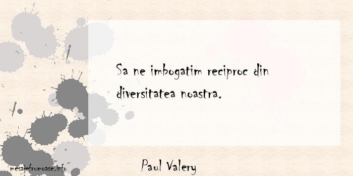 Paul Valery - Sa ne imbogatim reciproc din diversitatea noastra.
