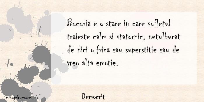 Democrit - Bucuria e o stare in care sufletul traieste calm si statornic, netulburat de nici o frica sau superstitie sau de vreo alta emotie.