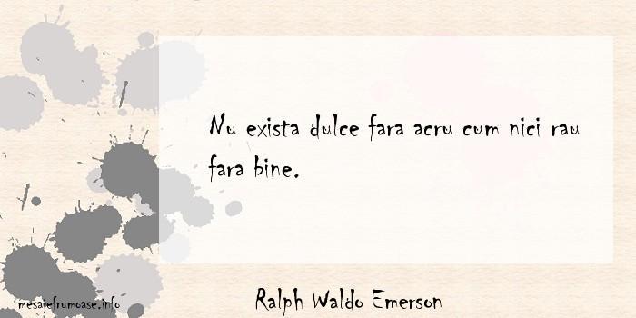 Ralph Waldo Emerson - Nu exista dulce fara acru cum nici rau fara bine.