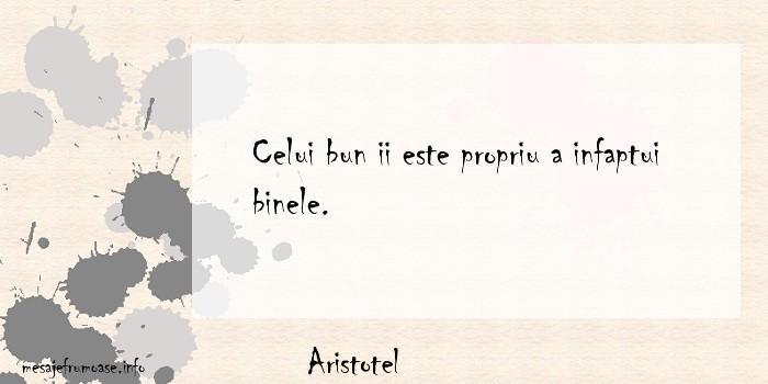 Aristotel - Celui bun ii este propriu a infaptui binele.