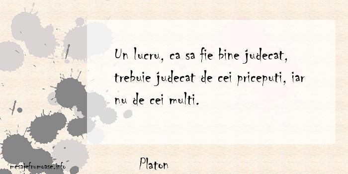 Platon - Un lucru, ca sa fie bine judecat, trebuie judecat de cei priceputi, iar nu de cei multi.