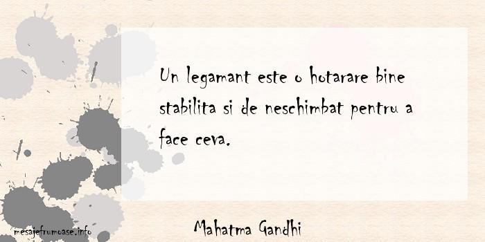 Mahatma Gandhi - Un legamant este o hotarare bine stabilita si de neschimbat pentru a face ceva.