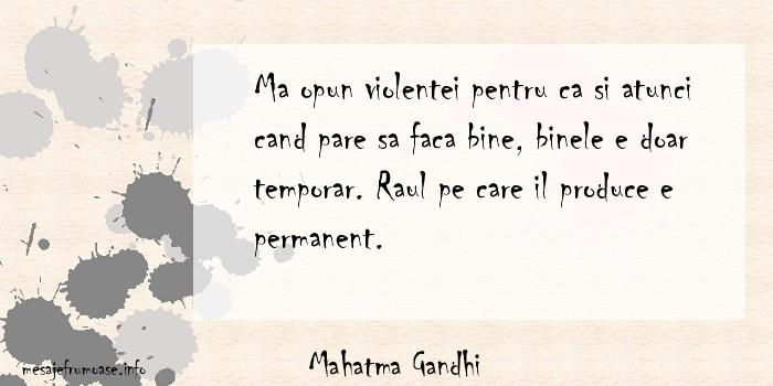 Mahatma Gandhi - Ma opun violentei pentru ca si atunci cand pare sa faca bine, binele e doar temporar. Raul pe care il produce e permanent.