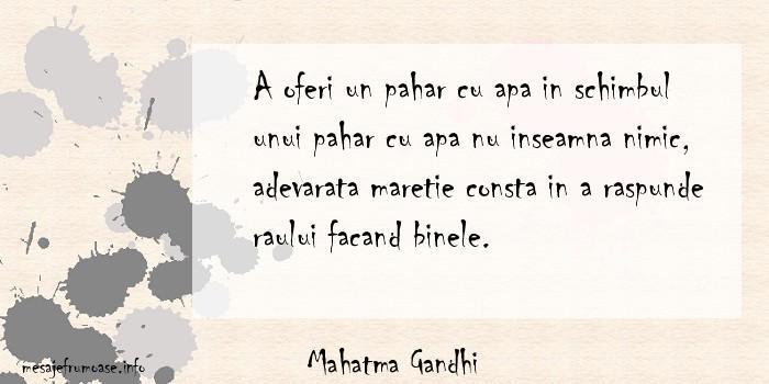Mahatma Gandhi - A oferi un pahar cu apa in schimbul unui pahar cu apa nu inseamna nimic, adevarata maretie consta in a raspunde raului facand binele.