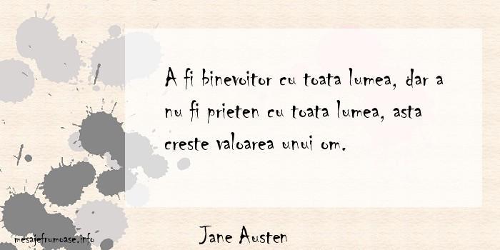 Jane Austen - A fi binevoitor cu toata lumea, dar a nu fi prieten cu toata lumea, asta creste valoarea unui om.