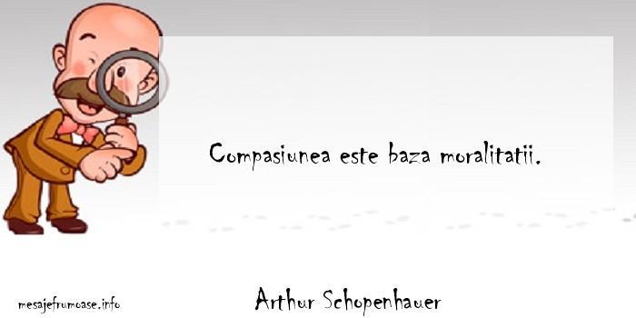 Arthur Schopenhauer - Compasiunea este baza moralitatii.
