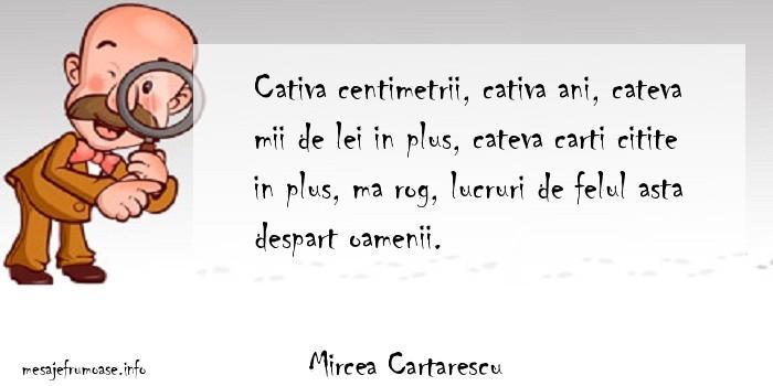 Mircea Cartarescu - Cativa centimetrii, cativa ani, cateva mii de lei in plus, cateva carti citite in plus, ma rog, lucruri de felul asta despart oamenii.