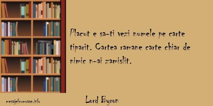 Lord Byron - Placut e sa-ti vezi numele pe carte tiparit. Cartea ramane carte chiar de nimic n-ai zamislit.