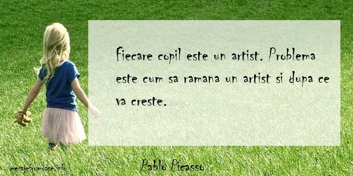 Pablo Picasso - Fiecare copil este un artist. Problema este cum sa ramana un artist si dupa ce va creste.