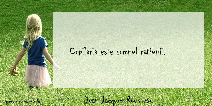 Jean Jacques Rousseau - Copilaria este somnul ratiunii.