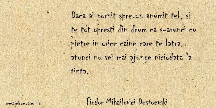 Fiodor Mihailovici Dostoevski - Daca ai pornit spre un anumit tel, si te tot opresti din drum ca s-arunci cu pietre in orice caine care te latra, atunci nu vei mai ajunge niciodata la tinta.