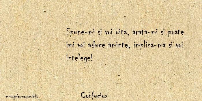 Confucius - Spune-mi si voi uita, arata-mi si poate imi voi aduce aminte, implica-ma si voi intelege!