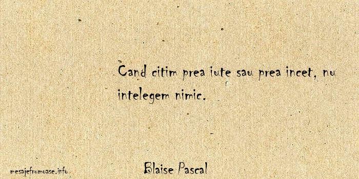 Blaise Pascal - Cand citim prea iute sau prea incet, nu intelegem nimic.