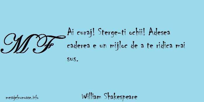 William Shakespeare - Ai curaj! Sterge-ti ochii! Adesea caderea e un mijloc de a te ridica mai sus.