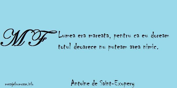 Antoine de Saint-Exupery - Lumea era mareata, pentru ca eu doream totul deoarece nu puteam avea nimic.
