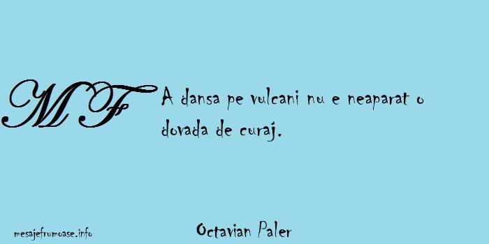Octavian Paler - A dansa pe vulcani nu e neaparat o dovada de curaj.
