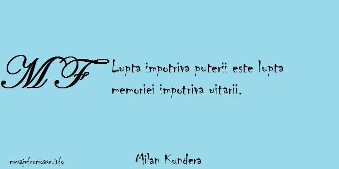 Milan Kundera - Lupta impotriva puterii este lupta memoriei impotriva uitarii.
