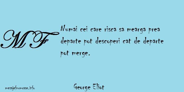 George Eliot - Numai cei care risca sa mearga prea departe pot descoperi cat de departe pot merge.