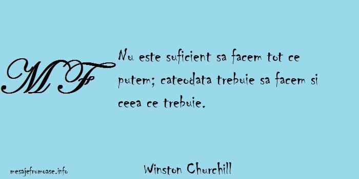 Winston Churchill - Nu este suficient sa facem tot ce putem; cateodata trebuie sa facem si ceea ce trebuie.