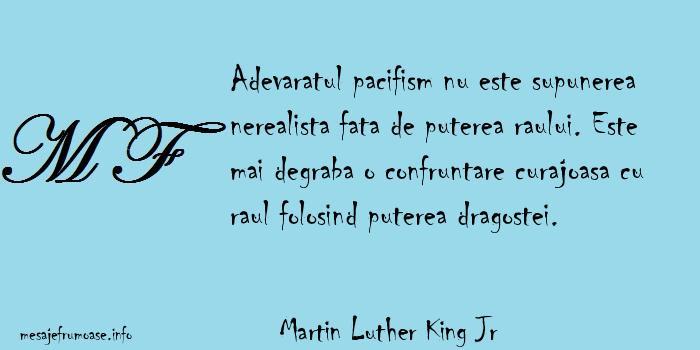 Martin Luther King Jr - Adevaratul pacifism nu este supunerea nerealista fata de puterea raului. Este mai degraba o confruntare curajoasa cu raul folosind puterea dragostei.