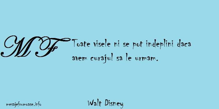 Walt Disney - Toate visele ni se pot indeplini daca avem curajul sa le urmam.