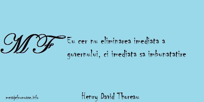 Henry David Thoreau - Eu cer nu eliminarea imediata a guvernului, ci imediata sa imbunatatire