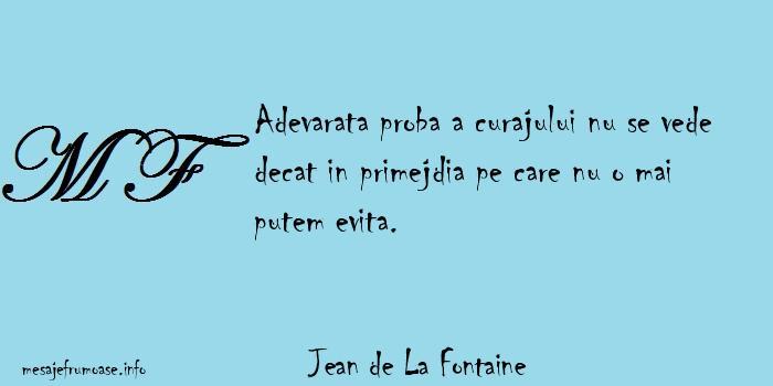 Jean de La Fontaine - Adevarata proba a curajului nu se vede decat in primejdia pe care nu o mai putem evita.