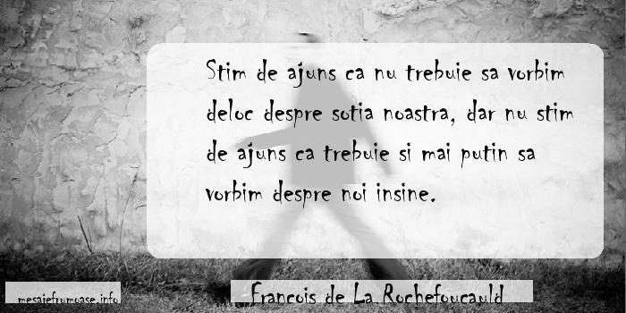 Francois de La Rochefoucauld - Stim de ajuns ca nu trebuie sa vorbim deloc despre sotia noastra, dar nu stim de ajuns ca trebuie si mai putin sa vorbim despre noi insine.