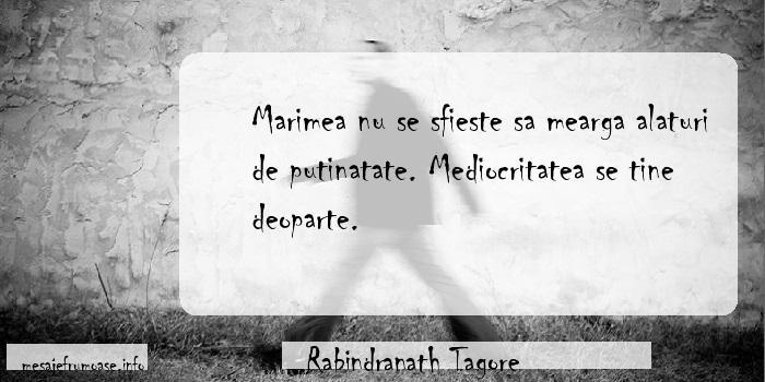 Rabindranath Tagore - Marimea nu se sfieste sa mearga alaturi de putinatate. Mediocritatea se tine deoparte.