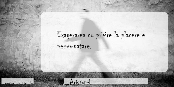 Aristotel - Exagerarea cu privire la placere e necumpatare.