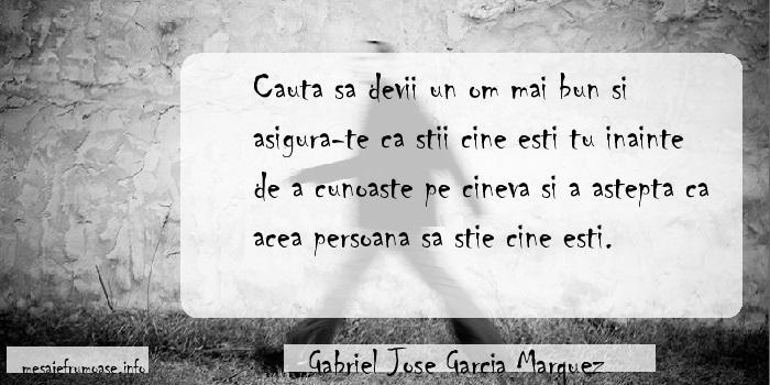 Gabriel Jose Garcia Marquez - Cauta sa devii un om mai bun si asigura-te ca stii cine esti tu inainte de a cunoaste pe cineva si a astepta ca acea persoana sa stie cine esti.