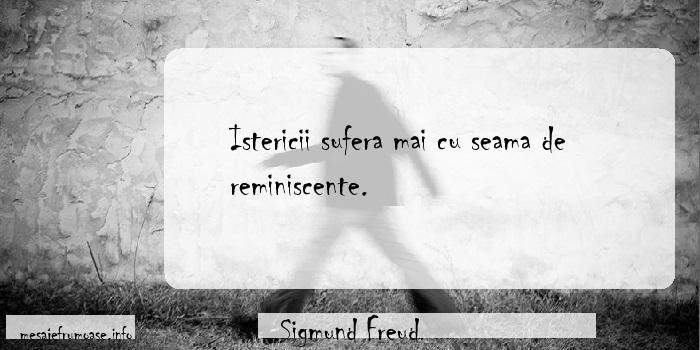Sigmund Freud - Istericii sufera mai cu seama de reminiscente.