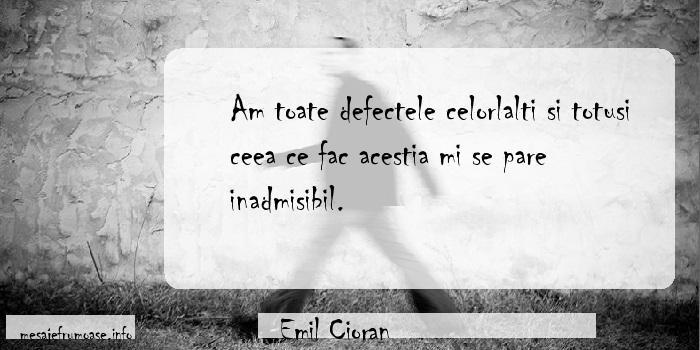 Emil Cioran - Am toate defectele celorlalti si totusi ceea ce fac acestia mi se pare inadmisibil.